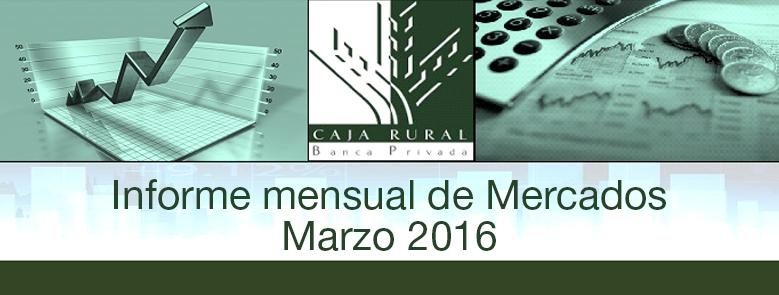 INFORME MENSUAL DE MERCADOS MARZO 2016